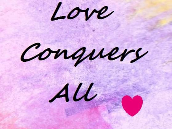 Give us your thoughts about the quote, 'Love conquers all.'