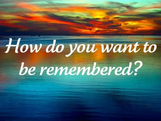 How do you like to be remembered?