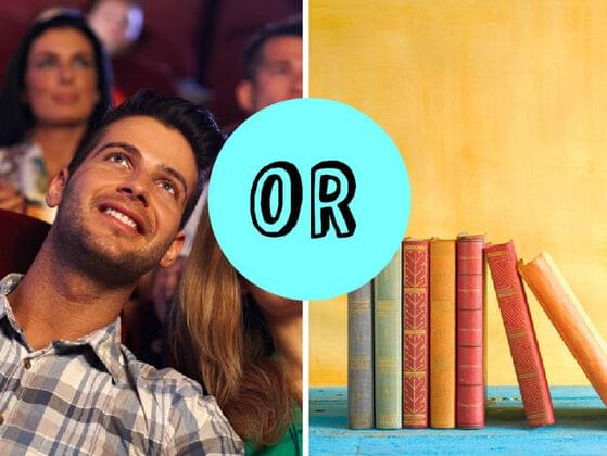 Do you usually prefer to read the book or to watch the movie?