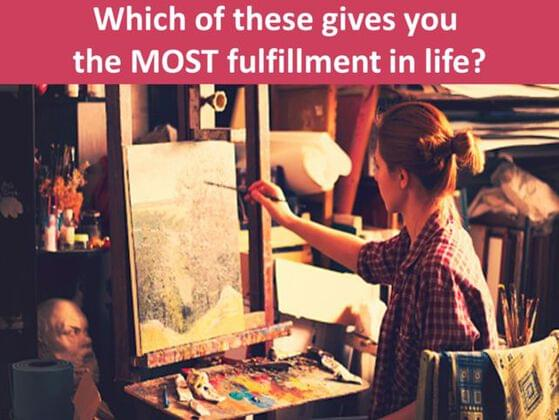 Which of these gives you the MOST fulfilment in life?