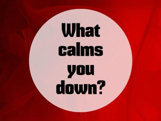 What calms you down ?