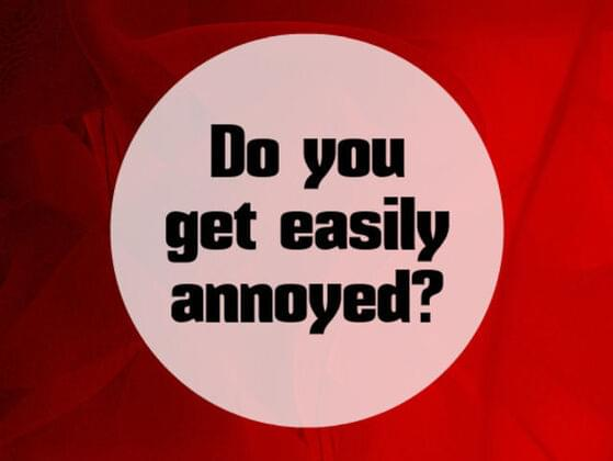 Do you get easily annoyed ?