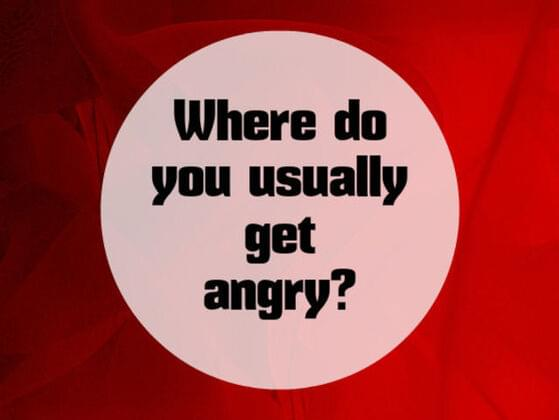Where do you usually get angry ?