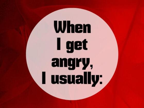 When i get Angry, i usually