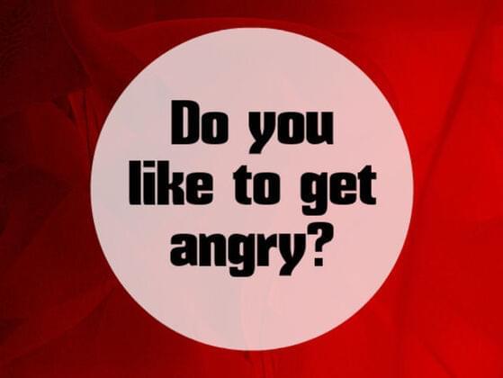 Do you like to get angry?