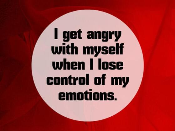 I get angry with myself when i lose control of my emotions