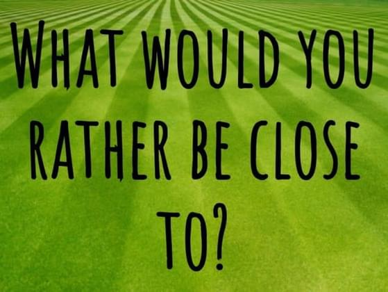 What would you be rather close to?