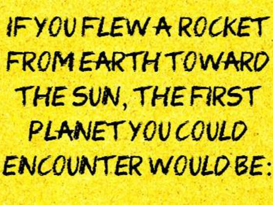 If you elew a rocket from earth toward the sun , the first planet you could encounter would be: