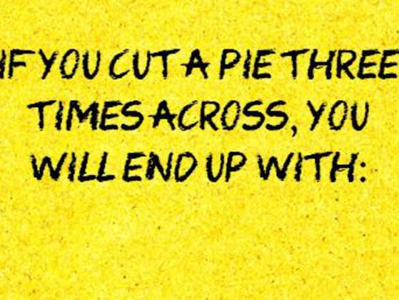 If you cut a pie three times across , you will end up with :