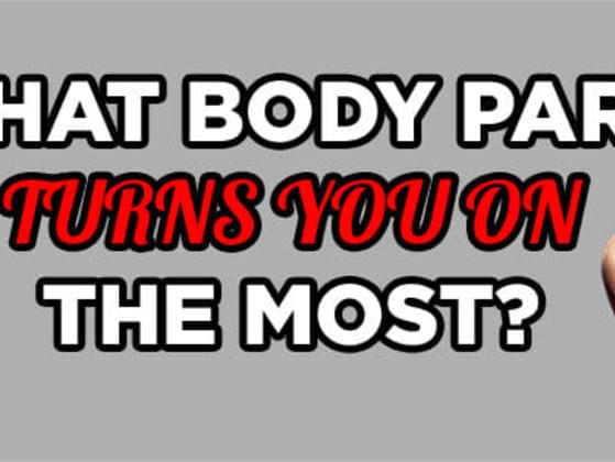 What body part turns you on the most?