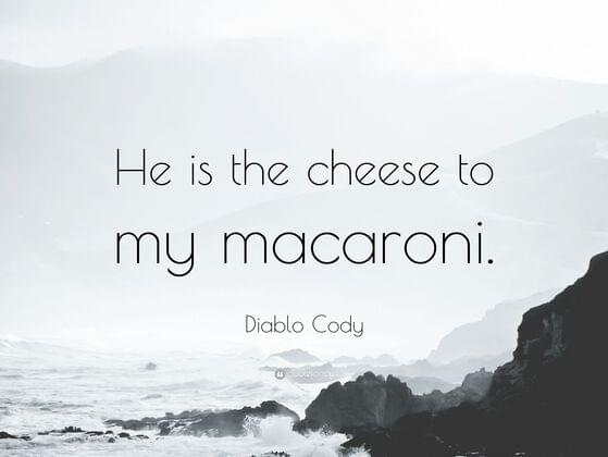 """He is the cheese to my macaroni."""