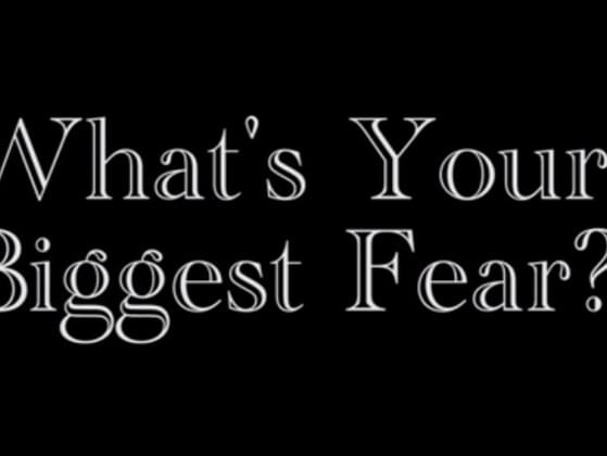 What's your biggest fear?